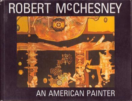 Image for Robert McChesney: A Six Decade Survey of Watercolor, Oil and Acrylic Paintings; Works on Paper; Assemblages; A Photo Biography; Assorted Reviews and Remarks