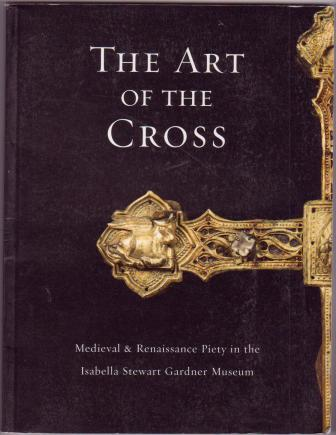 Image for The Art of the Cross: Medieval & Renaissance Piety in the Isabella Stewart Gardner Museum